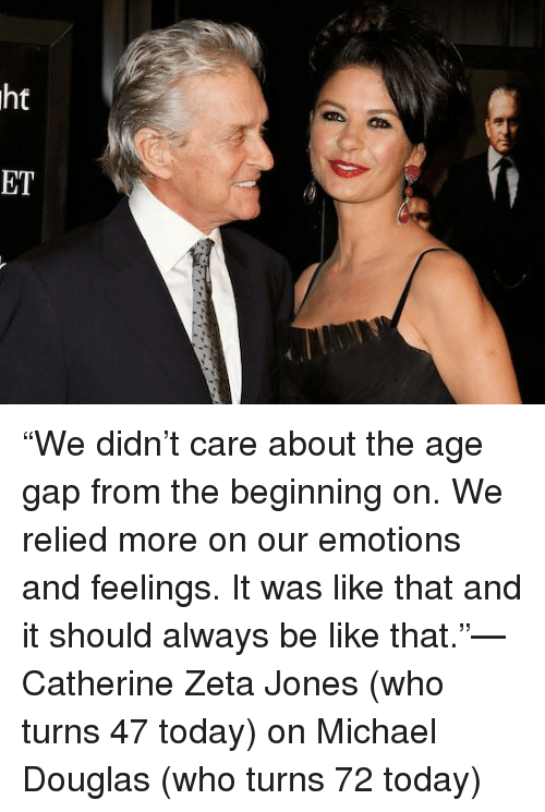 "michael douglas: ht  の  ET ""We didn't care about the age gap from the beginning on. We relied more on our emotions and feelings. It was like that and it should always be like that.""—Catherine Zeta Jones (who turns 47 today) on Michael Douglas (who turns 72 today)"