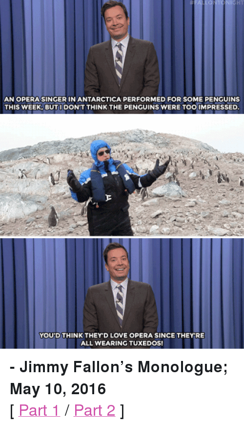 """Donald Trump Supporters: HT  AN OPERA SINGER IN ANTARCTICA PERFORMED FOR SOME PENGUINS  THIS WEEK, BUTI DON'T THINK THE PENGUINS WERE TOO IMPRESSED  YOU'D THINK THEY'D LOVE OPERA SINCE THEYRE  ALL WEARING TUXEDOS! <p><b>- Jimmy Fallon's Monologue; May 10, 2016</b></p><p>[ <a href=""""http://www.nbc.com/the-tonight-show/video/family-guy-angers-donald-trump-supporters-monologue/3033896"""" target=""""_blank"""">Part 1</a> / <a href=""""http://www.nbc.com/the-tonight-show/video/opera-singer-performs-for-penguins-monologue/3033897"""" target=""""_blank"""">Part 2</a> ]</p>"""