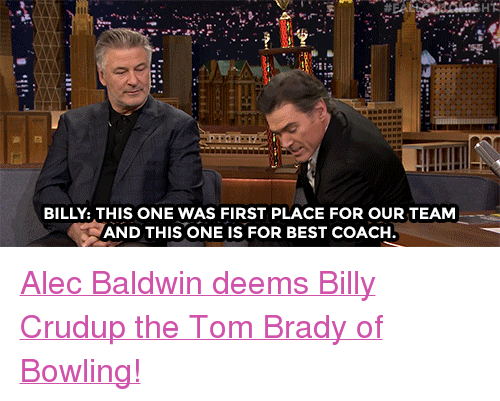 """Target, Tom Brady, and youtube.com: HT  BILLY: THIS ONE WAS FIRST PLACE FOR OUR TEAM  AND THIS ONE IS FOR BEST COACH <p><a href=""""https://www.youtube.com/watch?v=fPRBUT8VpLA"""" target=""""_blank"""">Alec Baldwin deems Billy Crudup the Tom Brady of Bowling!</a></p>"""