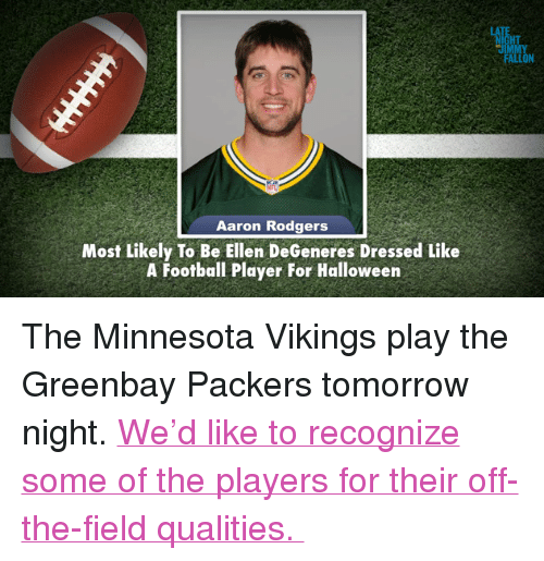 "Aaron Rodgers, Ellen DeGeneres, and Football: HT  JIMM  FALLON  Aaron Rodgers  Most Likely To Be Ellen DeGeneres Dressed Like  A Football Player For Halloween <p>The Minnesota Vikings play the Greenbay Packers tomorrow night. <a href=""http://www.youtube.com/watch?v=ynUXcfHXZUg"" target=""_blank"">We&rsquo;d like to recognize some of the players for their off-the-field qualities. </a></p>"