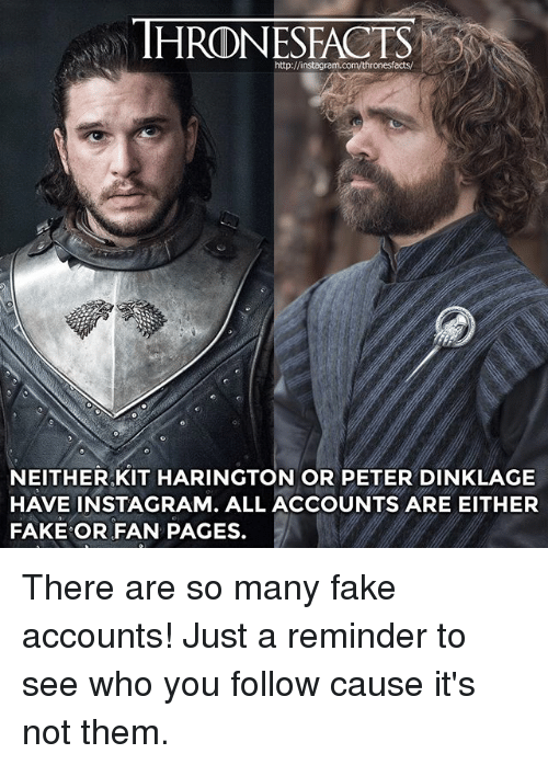 Kit Harington: http://instagra  NEITHER,KIT HARINGTON OR PETER DINKLAGE  HAVE INSTAGRAM. ALL ACCOUNTS ARE EITHER  FAKE OR FAN PAGES. There are so many fake accounts! Just a reminder to see who you follow cause it's not them.