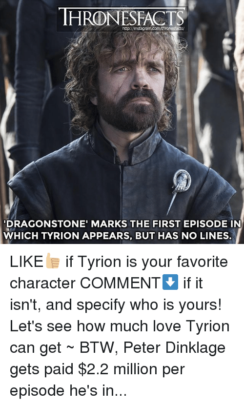 Favorite Character: http://instagram.com/thronesfacts/  DRAGONSTONE' MARKS THE FIRST EPISODE IN  WHICH TYRION APPEARS, BUT HAS NO LINES. LIKE👍🏼 if Tyrion is your favorite character COMMENT⬇️ if it isn't, and specify who is yours! Let's see how much love Tyrion can get ~ BTW, Peter Dinklage gets paid $2.2 million per episode he's in...