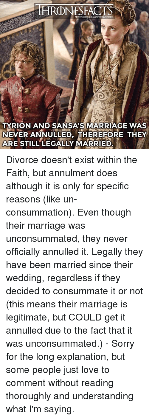 Instagram, Love, and Marriage: http://instagram.com/thronesfacts/  TYRION AND SANSA'S MARRIAGE WAS  NEVER ANNULLED, THEREFORE THEY  ARE STILL LEGALLY MARRIED. Divorce doesn't exist within the Faith, but annulment does although it is only for specific reasons (like un-consummation). Even though their marriage was unconsummated, they never officially annulled it. Legally they have been married since their wedding, regardless if they decided to consummate it or not (this means their marriage is legitimate, but COULD get it annulled due to the fact that it was unconsummated.) - Sorry for the long explanation, but some people just love to comment without reading thoroughly and understanding what I'm saying.