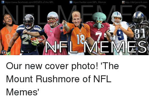 cover photo: https://www.facebook.com/MEMES of the NFL  ttp://daily snark com  https://twitter.com/NFL Memes  BI  NFL ME MES Our new cover photo! 'The Mount Rushmore of NFL Memes'