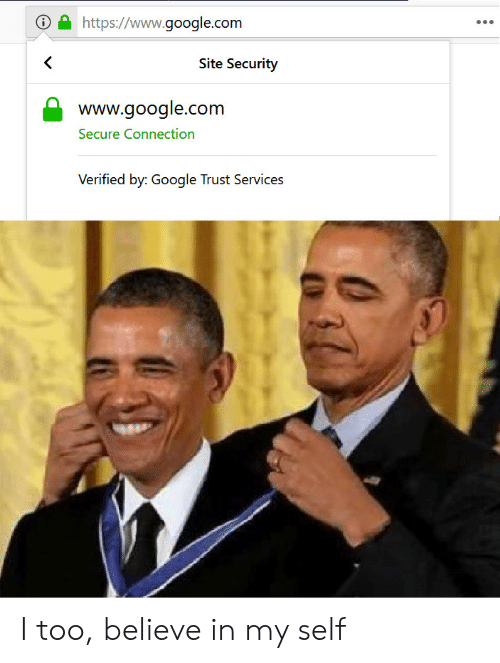 Google, google.com, and Com: https://www.google.com  <  Site Security  www.google.com  Secure Connection  Verified by: Google Trust Services I too, believe in my self