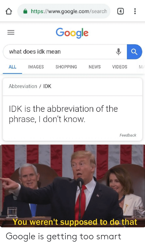 Google, News, and Shopping: https://www.google.com/search  Google  what does idk mean  ALL IMAGES SHOPPING NEWS  VIDEOS  M  Abbreviation IDK  IDK is the abbreviation of the  phrase, I don't know  Feedback  You weren't supposed to do that Google is getting too smart