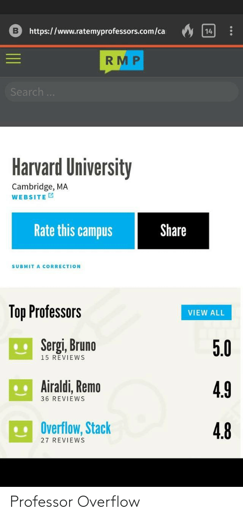 Harvard: https://www.ratemyprofessors.com/ca  14  RMP  Search..  Harvard University  Cambridge, MA  WEBSITE G  Rate this campus  Share  SUBMIT A CORRECTION  Top Professors  VIEW ALL  U Sergi, Bruno  5.0  15 REVIEWS  .. Airaldi, Remo  4.9  36 REVIEWS  Overflow, Stack  4.8  27 REVIEWS Professor Overflow