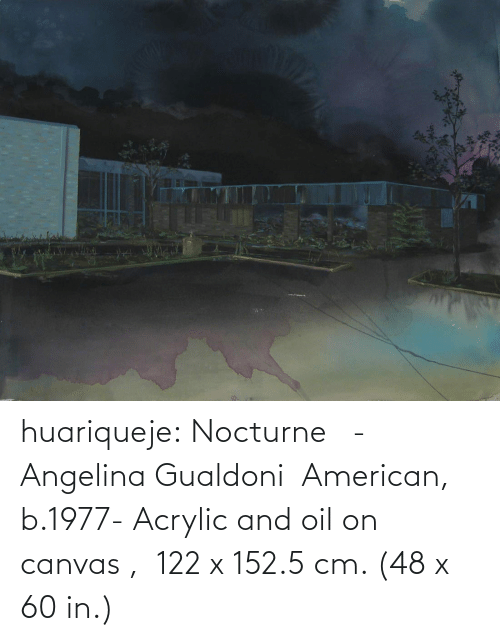 oil: huariqueje: Nocturne - Angelina Gualdoni American, b.1977-    Acrylic and oil on canvas , 122 x 152.5 cm. (48 x 60 in.)