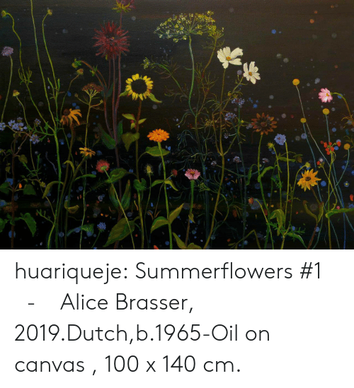 alice: huariqueje:   Summerflowers #1    -    Alice Brasser, 2019.Dutch,b.1965-Oil on canvas , 100 x 140 cm.