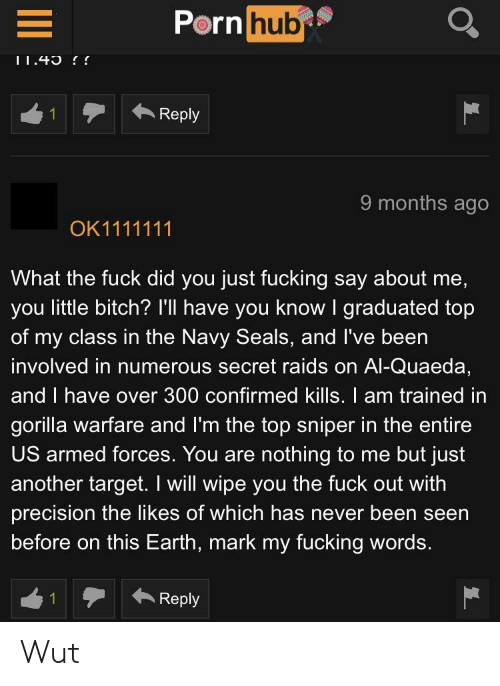 Bitch, Fucking, and Target: hub  Porn  1テ← Reply  9 months ago  What the fuck did you just fucking say about me,  you little bitch? I'll have you know I graduated top  of my class in the Navy Seals, and I've been  involved in numerous secret raids on Al-Quaeda,  and I have over 300 confirmed kills. I am trained in  gorilla warfare and I'm the top sniper in the entire  US armed forces. You are nothing to me but just  another target. I will wipe you the fuck out with  precision the likes of which has never been seen  before on this Earth, mark my fucking words.  Reply Wut