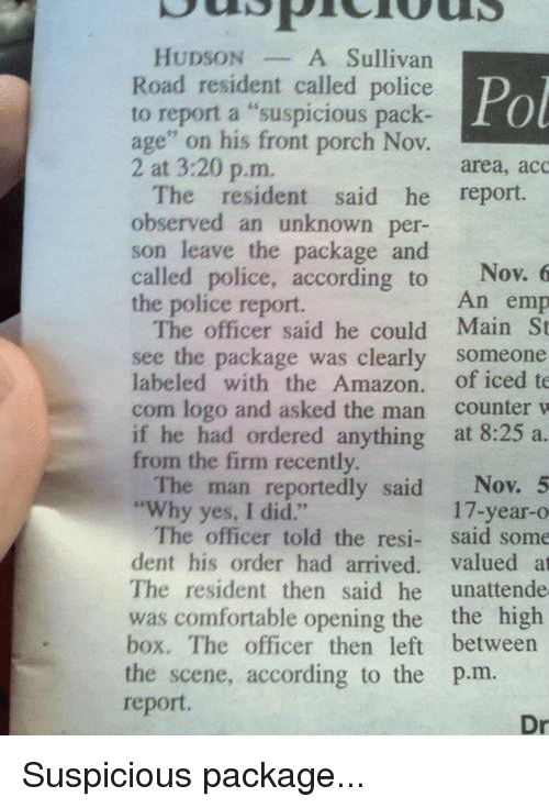 """Observative: HUDSON  A Sullivan  Road resident called police Pol  to report a """"suspicious pack  age"""" on his front porch Nov.  2 at 3:20 p.m.  area, acc  The resident said he report.  observed an unknown per-  son leave the package and  called police, according to  Nov. 6  An emp  the police report.  The officer said he could Main St  see the package was clearly  someone  labeled with the Amazon  of iced te  com logo and asked the man  counter w  if he had ordered anything  at 8:25 a.  from the firm recently.  The man reportedly said  Nov. 5  """"Why yes, I did.""""  17-year-o  The officer told the resi  said some  dent his order had arrived  valued at  The resident then said he  unattende  was comfortable opening the the high  box. The officer then left between  the scene, according to the p.m.  report.  Dr Suspicious package..."""