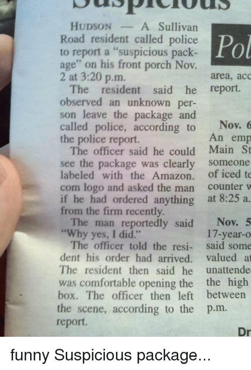 """Observative: HUDSON  A Sullivan  Road resident called police Pol  to report a """"suspicious pack  age"""" on his front porch Nov.  2 at 3:20 p.m.  area, acc  The resident said he report.  observed an unknown per-  son leave the package and  called police, according to  Nov. 6  An emp  the police report.  The officer said he could Main St  see the package was clearly  someone  labeled with the Amazon  of iced te  com logo and asked the man  counter w  if he had ordered anything  at 8:25 a.  from the firm recently.  The man reportedly said  Nov. 5  """"Why yes, I did.""""  17-year-o  The officer told the resi  said some  dent his order had arrived  valued at  The resident then said he  unattende  was comfortable opening the the high  box. The officer then left between  the scene, according to the p.m.  report.  Dr funny Suspicious package..."""