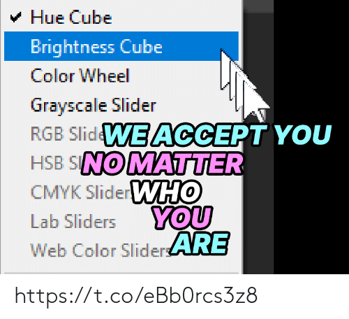 Sliders, Cube, and Color: Hue Cube  Brightness Cube  Color Wheel  Grayscale Slider  RGB SlidWE ACCEPT YOU  HSB SNOMATTER  CMYK SliderWHO  YOU  Web Color SliderARE  Lab Sliders https://t.co/eBb0rcs3z8