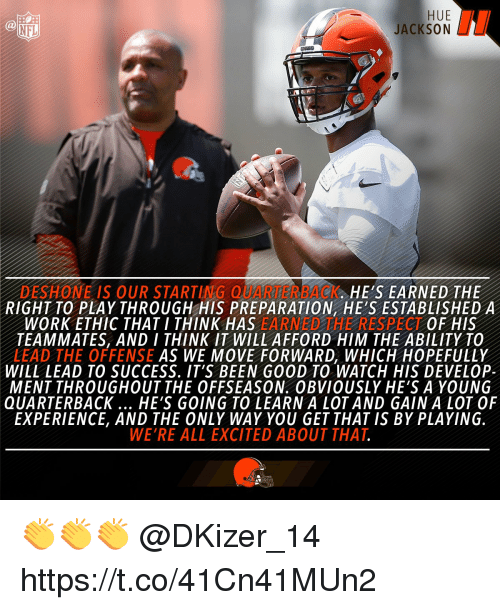 develope: HUE  JACKSON  (a  NFL  DESHONE IS OUR STARTING OK. HE'S EARNED THE  RIGHT TO PLAY THROUGH HIS PREPARATION HE'S ESTABLISHEDA  WORK ETHIC THAT I THINK HAS EARNED HE RESPECT OF HIS  TEAMMATES, AND I THINK IT WILL AFFORD HIM THE ABILITY TO  LEAD THE OFFENSE AS WE MOVE FORWARD, WHICH HOPEFULLY  WILL LEAD TO SUCCESS. IT'S BEEN GOOD TO WATCH HIS DEVELOP-  MENT THROUGHOUT THE OFFSEASON. OBVIOUSLY HE'S A YOUNG  QUARTERBACK HE'S GOING TO LEARN A LOT AND GAIN A LOT OF  EXPERIENCE, AND THE ONLY WAY YOU GET THAT IS BY PLAYING  WE'RE ALL EXCITED ABOUT THAT 👏👏👏 @DKizer_14 https://t.co/41Cn41MUn2