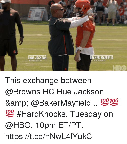 Hbo, Head, and Memes: HUE JACKSON  HEAD COACH  BAKER MAYFIELD  QUARTERBACK  HBO This exchange between @Browns HC Hue Jackson & @BakerMayfield... 💯💯💯  #HardKnocks. Tuesday on @HBO. 10pm ET/PT. https://t.co/nNwL4lYukC