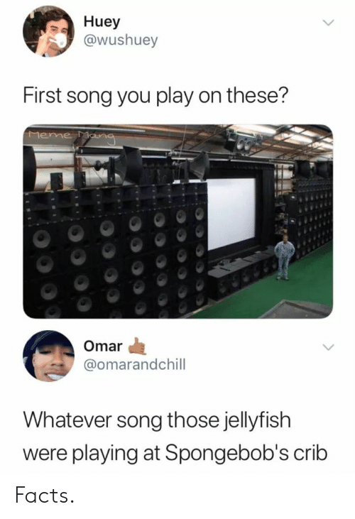 eme: Huey  @wushuey  First song you play on these?  eme  Omar  @omarandchill  Whatever song those jellyfish  were playing at Spongebob's crib Facts.
