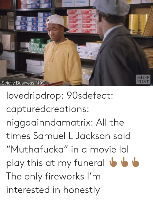 "Muthafucka: HUFF  POST  Strictly Business (1991) lovedripdrop:  90sdefect: capturedcreations:   niggaainndamatrix:  All the times Samuel L Jackson said ""Muthafucka"" in a movie lol  play this at my funeral   👆🏾👆🏾👆🏾  The only fireworks I'm interested in honestly"