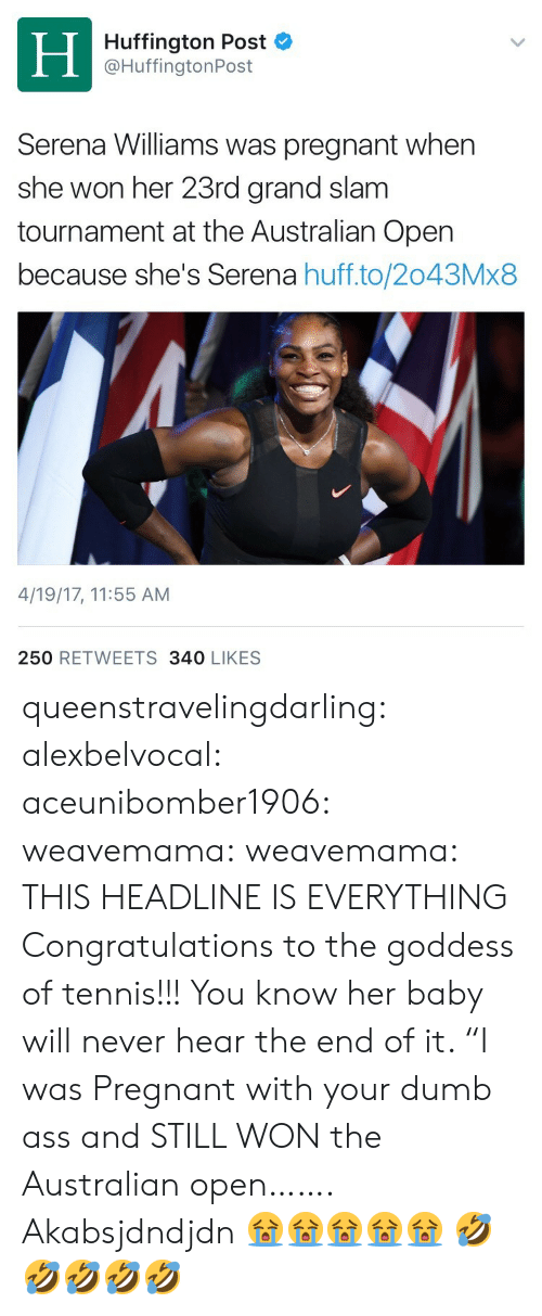 "Ass, Dumb, and Gif: Huffington Post  @HuffingtonPost  Serena Williams was pregnant when  she won her 23rd grand slam  tournament at the Australian Open  because she's Serena huff.to/2043Mx8  4/19/17, 11:55 AM  250 RETWEETS 340 LIKES queenstravelingdarling:   alexbelvocal:   aceunibomber1906:   weavemama:  weavemama: THIS HEADLINE IS EVERYTHING Congratulations to the goddess of tennis!!!  You know her baby will never hear the end of it. ""I was Pregnant with your dumb ass and STILL WON the Australian open…….   Akabsjdndjdn 😭😭😭😭😭   🤣🤣🤣🤣🤣"