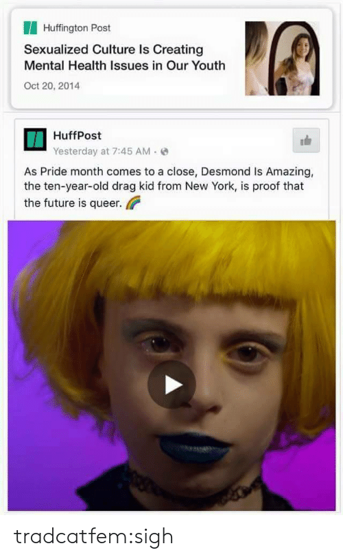Huffpost: Huffington Post  Sexualized Culture Is Creating  Mental Health Issues in Our Youth  Oct 20, 2014  HuffPost  Yesterday at 7:45 AM(  As Pride month comes to a close, Desmond Is Amazing,  the ten-year-old drag kid from New York, is proof that  the future is queer tradcatfem:sigh