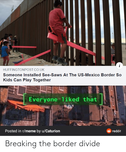 The Us: HUFFINGTONPOST.CO.UK  Someone Installed See-Saws At The US-Mexico Border So  Kids Can Play Together  Everyone liked that  Posted in r/meme by u/Caturion  reddit Breaking the border divide