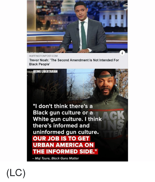 "America, Guns, and Memes: HUFFINGTONPOST COM  Trevor Noah: The Second Amendment Is Not Intended For  Black People'  BEING LIBERTARIAN  ""I don't think there's a  Black gun culture or a  White gun culture. I think  there's informed and  uninformed gun culture.  OUR JOB IS TO GET  URBAN AMERICA ON  THE INFORMED SIDE.""  - Maj Toure, Black Guns Matter (LC)"
