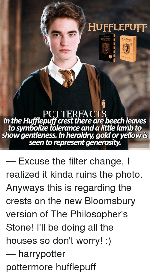 Philosophically: HUFFLEPUFF  RowUNC  ROWLING  POTTERFACTS  In the Hufflepuff beechleaves  to symbolize tolerance anda little lamb to  show gentleness. In heraldry, goldoryellowis  seen to represent generosity. — Excuse the filter change, I realized it kinda ruins the photo. Anyways this is regarding the crests on the new Bloomsbury version of The Philosopher's Stone! I'll be doing all the houses so don't worry! :) ⠀⠀⠀⠀⠀⠀⠀⠀⠀⠀⠀⠀⠀⠀— harrypotter pottermore hufflepuff