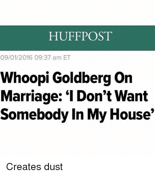 "Whoopi: HUFFPOST  09/01/2016 09:37 am ET  Whoopi Goldberg on  Marriage: ""I Don't Want  Somebody In My House Creates dust"