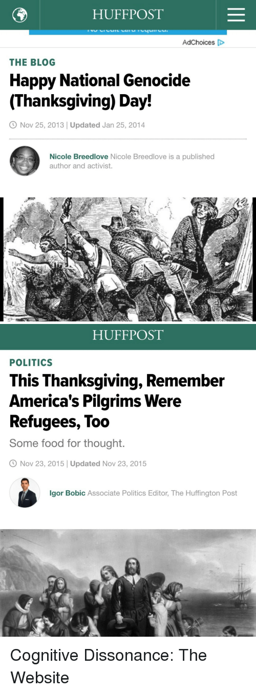 Food, Politics, and Thanksgiving: HUFFPOST  AdChoices D  THE BLOG  Happy National Genocide  (Thanksgiving) Day!  O Nov 25, 2013 | Updated Jan 25, 2014  Nicole Breedlove Nicole Breedlove is a published  author and activist.   HUFFPOST  POLITICS  This Thanksgiving, Remember  America's Pilgrims Were  Refugees, Too  Some food for thought  O Nov 23, 2015 Updated Nov 23, 2015  lgor Bobic Associate Politics Editor, The Huffington Post <p>Cognitive Dissonance: The Website</p>