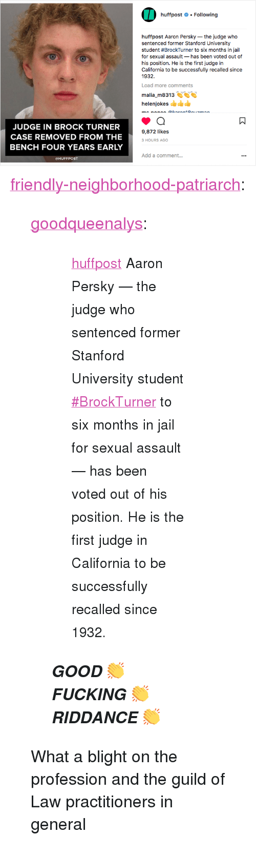 "guild: huffpost # . Following  huffpost Aaron Persky-the judge who  sentenced former Stanford University  student #BrockTurner to six months in jail  for sexual assault- has been voted out of  his position. He is the first judge in  California to be successfully recalled since  1932  Load more comments  malia m8313  helenjokes  JUDGE IN BROCK TURNER  CASE REMOVED FROM THE  BENCH FOUR YEARS EARLY  9,872 likes  3 HOURS AGO  Add a comment..  @HUFFPOST <p><a href=""http://friendly-neighborhood-patriarch.tumblr.com/post/174644617002/goodqueenalys-huffpost-aaron-persky-the-judge"" class=""tumblr_blog"">friendly-neighborhood-patriarch</a>:</p>  <blockquote><p><a href=""http://goodqueenalys.tumblr.com/post/174641374163/huffpost-aaron-persky-the-judge-who-sentenced"" class=""tumblr_blog"">goodqueenalys</a>:</p><blockquote> <blockquote><p><small><a href=""https://www.instagram.com/huffpost/"" title=""huffpost"">huffpost</a> Aaron Persky — the judge who sentenced former Stanford University student <a href=""https://www.instagram.com/explore/tags/brockturner/"">#BrockTurner</a> to six months in jail for sexual assault — has been voted out of his position. He is the first judge in California to be successfully recalled since 1932.</small></p></blockquote> <p><b><i>GOOD 👏  FUCKING 👏  RIDDANCE 👏</i></b></p> </blockquote>  <p>What a blight on the profession and the guild of Law practitioners in general</p></blockquote>"