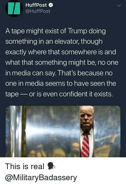 Huffpost: HuffPost  @HuffPost  A tape might exist of Trump doing  something in an elevator, though  exactly where that somewhere is and  what that something might be, no one  in media can say. I hat's because no  one in media seems to have seen the  tape or is even confident it exists. This is real 🗣 @MilitaryBadassery