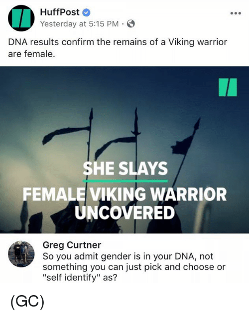 "Viking, Warrior, and Gender: HuffPost  Yesterday at 5:15 PM.  DNA results confirm the remains of a Viking warrior  are female.  SHE SLAYS  FEMALE VIKING WARRIOR  UNCOVERED  Greg Curtner  So you admit gender is in your DNA, not  something you can just pick and choose or  ""self identify"" as? (GC)"