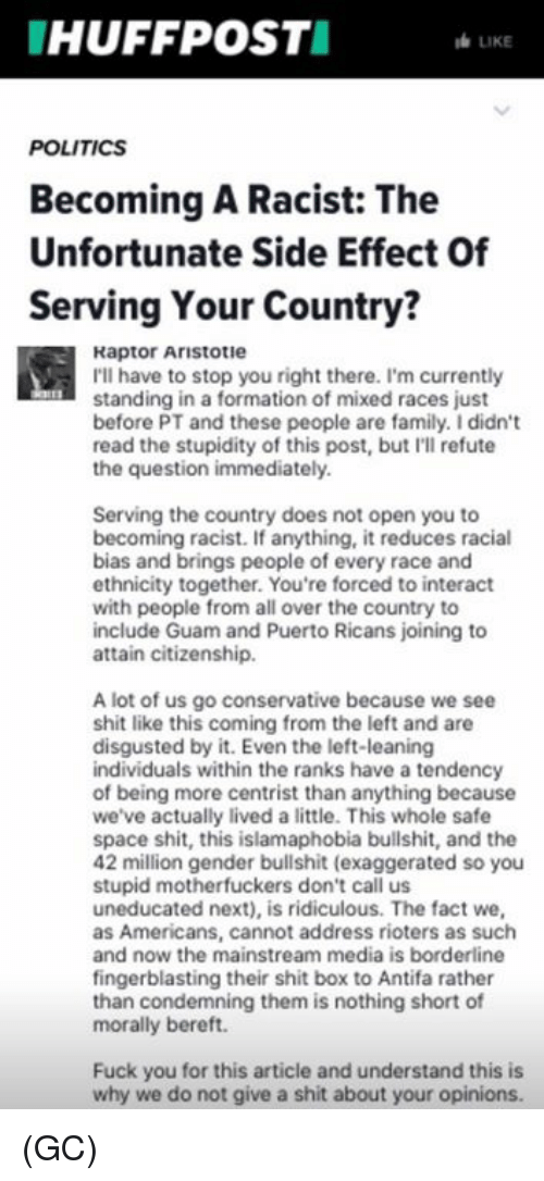 Family, Fuck You, and Memes: HUFFPOSTI  LIKE  POLITICS  Becoming A Racist: The  Unfortunate Side Effect Of  Serving Your Country?  Raptor Aristotie  I'll have to stop you right there. I'm currently  standing in a formation of mixed races just  before PT and these people are family. I didn't  read the stupidity of this post, but I'll refute  the question immediately  Serving the country does not open you to  becoming racist. If anything, it reduces racial  bias and brings people of every race and  ethnicity together. You're forced to interact  with people from all over the country to  include Guam and Puerto Ricans joining to  attain citizenship.  A lot of us go conservative because we see  shit like this coming from the left and are  disgusted by it. Even the left-leaning  individuals within the ranks have a tendency  of being more centrist than anything because  we've actually lived a little. This whole safe  space shit, this islamaphobia bullshit, and the  42 million gender bullshit (exaggerated so you  stupid motherfuckers don't call us  uneducated next), is ridiculous. The fact we,  as Americans, cannot address rioters as such  and now the mainstream media is borderline  fingerblasting their shit box to Antifa rather  than condemning them is nothing short of  morally bereft.  Fuck you for this article and understand this is  why we do not give a shit about your opinions. (GC)
