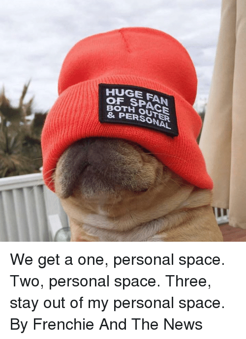 Frenchie: HUGE FAN  OF  E SPACE  OTH OUTER  PERSONAL We get a one, personal space. Two, personal space. Three, stay out of my personal space.  By Frenchie And The News