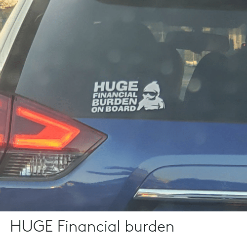 Financial: HUGE  FINANCIAL  BURDEN  ON BOARD HUGE Financial burden