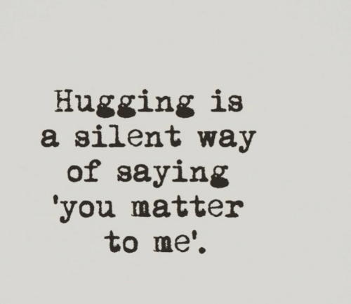 You, Saying, and Matter: Hugging is  a silent way  of saying  'you matter  to me'.