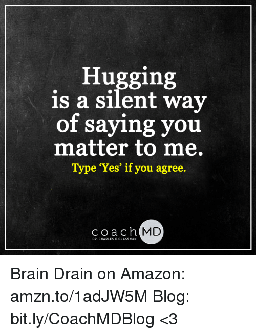 brain drain: Hugging  is a silent way  of saying you  matter to me.  Type 'Yes' if you agree  coach MD  DR. CHARLES F. GLASSMAN Brain Drain on Amazon: amzn.to/1adJW5M Blog: bit.ly/CoachMDBlog  <3