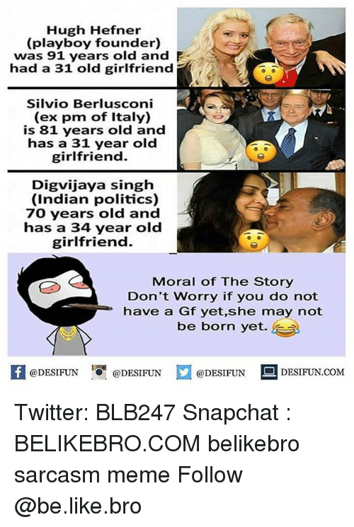 Be Like, Hugh Hefner, and Meme: Hugh Hefner  (playboy founder)  was 91 years old and  had a 31 old girlfriend  Silvio Berlusconi  (ex pm of Italy)  is 81 years old and  has a 31 year old  girlfriend  Digvijaya singh  (Indian politics)  70 years old and  has a 34 year old  girlfriend.  Moral of The Story  Don't Worry if you do not  have a Gf yet,she may not  be born yet.  @DESIFUN 1 @DESIFUN コ@DESIFUN DESIFUN.COM Twitter: BLB247 Snapchat : BELIKEBRO.COM belikebro sarcasm meme Follow @be.like.bro