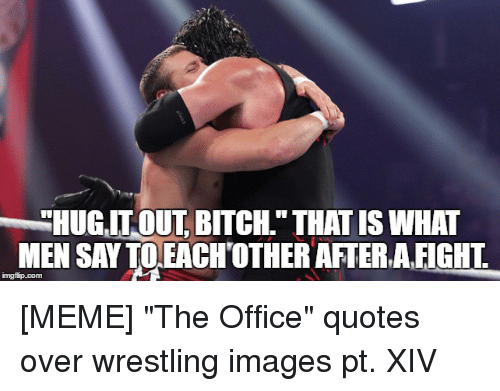 Meme The Office: HUGIT OUT BITCH. THATISIWHAT  MEN SAY TO EACHOTHER AFTER, AFIGHT