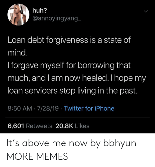 Forgiveness: huh?  @annoyingyang_  Loan debt forgiveness is a state of  mind.  I forgave myself for borrowing that  much, and l am now healed. I hope my  loan servicers stop living in the past.  8:50 AM 7/28/19 Twitter for iPhone  6,601 Retweets 20.8K Likes It's above me now by bbhyun MORE MEMES