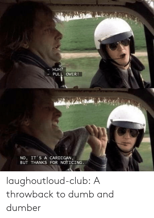 huh: HUH?  PULL OVER !  NO, IT'S A CARDIGAN,  BUT THANKS FOR NOTICING. laughoutloud-club:  A throwback to dumb and dumber