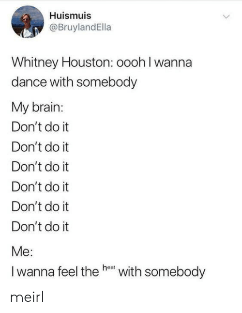 whitney houston: Huismuis  @BruylandElla  Whitney Houston: oooh I wanna  dance with somebody  My brain:  Don't do it  Don't do it  Don't do it  Don't do it  Don't do it  Don't do it  Me:  Iwanna feel the he  with somebody meirl