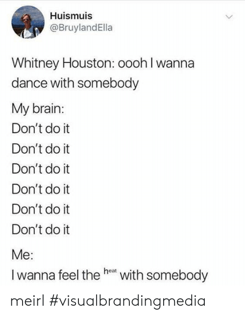 whitney houston: Huismuis  @BruylandElla  Whitney Houston: oooh I wanna  dance with somebody  My brain:  Don't do it  Don't do it  Don't do it  Don't do it  Don't do it  Don't do it  Me:  Iwanna feel the he with somebody meirl #visualbrandingmedia