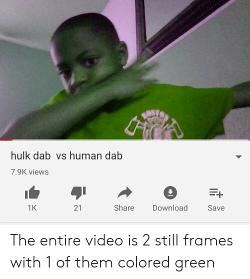 Hulk, Video, and Dab: hulk dab vs human dab  7.9K views  21  Download  1K  Share  Save The entire video is 2 still frames with 1 of them colored green