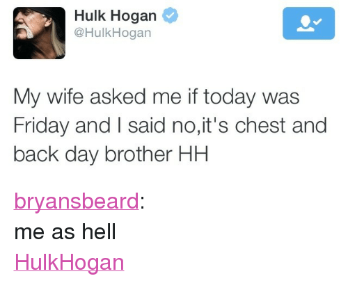 "Friday, Hulk Hogan, and Tumblr: Hulk Hogan  @HulkHogan  My wife asked me if today was  Friday and I said no,it's chest and  back day brother HH <p><a href=""http://bryansbeard.tumblr.com/post/107141549982/me-as-hell"">bryansbeard</a>:</p><p>me as hell</p><p><a href=""https://twitter.com/hulkhogan/status/551009399469518848"">HulkHogan</a></p>"