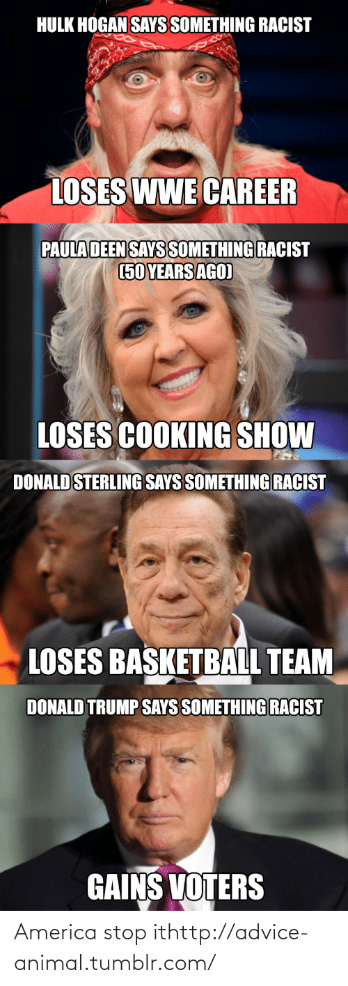 Trump Says: HULK HOGAN SAYS SOMETHING RACIST  LOSES WWE CAREER  PAULA DEEN SAYS SOMETHING RACIST  (50 YEARS AGO)  LOSES COOKING SHOW  DONALD STERLING SAYS SOMETHING RACIST  LOSES BASKETBALL TEAM  DONALD TRUMP SAYS SOMETHING RACIST  GAINS VOTERS America stop ithttp://advice-animal.tumblr.com/