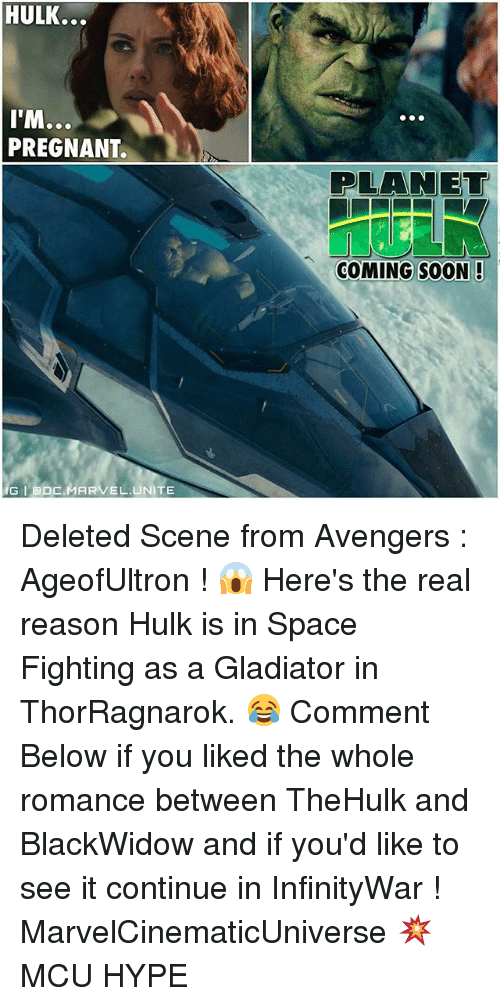 Gladiator: HULK...  ITM...  PREGNANT.  IG GDC.MARVEL UNITE  PLANET  COMING SOON! Deleted Scene from Avengers : AgeofUltron ! 😱 Here's the real reason Hulk is in Space Fighting as a Gladiator in ThorRagnarok. 😂 Comment Below if you liked the whole romance between TheHulk and BlackWidow and if you'd like to see it continue in InfinityWar ! MarvelCinematicUniverse 💥 MCU HYPE