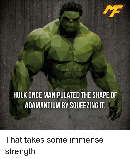 hulking: HULK ONCE MANIPULATED THE SHAPE OF  ADAMANTIUM BY SQUEEZING IT That takes some immense strength