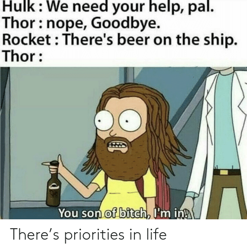 Hulk: Hulk: We need your help, pal.  Thor: nope, Goodbye.  Rocket : There's beer on the ship.  Thor:  You son of bitch, I'm in! There's priorities in life
