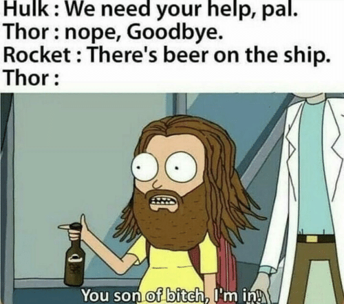 Hulk: Hulk: We need your help, pal.  Thor: nope, Goodbye.  Rocket : There's beer on the ship.  Thor:  You son of bitch, I'm in!