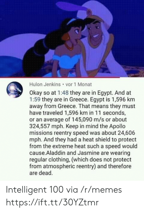 Greece: Hulon Jenkins vor 1 Monat  Okay so at 1:48 they are in Egypt. And at  1:59 they are in Greece. Egypt is 1,596 km  away from Greece. That means they must  have traveled 1,596 km in 11 seconds,  or an average of 145,090 m/s or about  324,557 mph. Keep in mind the Apollo  missions reentry speed was about 24,606  mph. And they had a heat shield to protect  from the extreme heat such a speed would  cause.Aladdin and Jasmine are wearing  regular clothing, (which does not protect  from atmospheric reentry) and therefore  are dead. Intelligent 100 via /r/memes https://ift.tt/30YZtmr